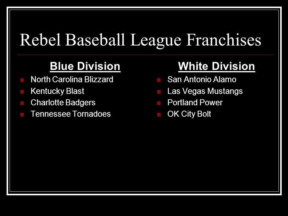 Rebel Baseball League Franchises Blue Division North Carolina Blizzard Kentucky Blast Charlotte Badgers Tennessee Tornadoes White Division San Antonio Alamo Las Vegas Mustangs Portland Power OK City Bolt