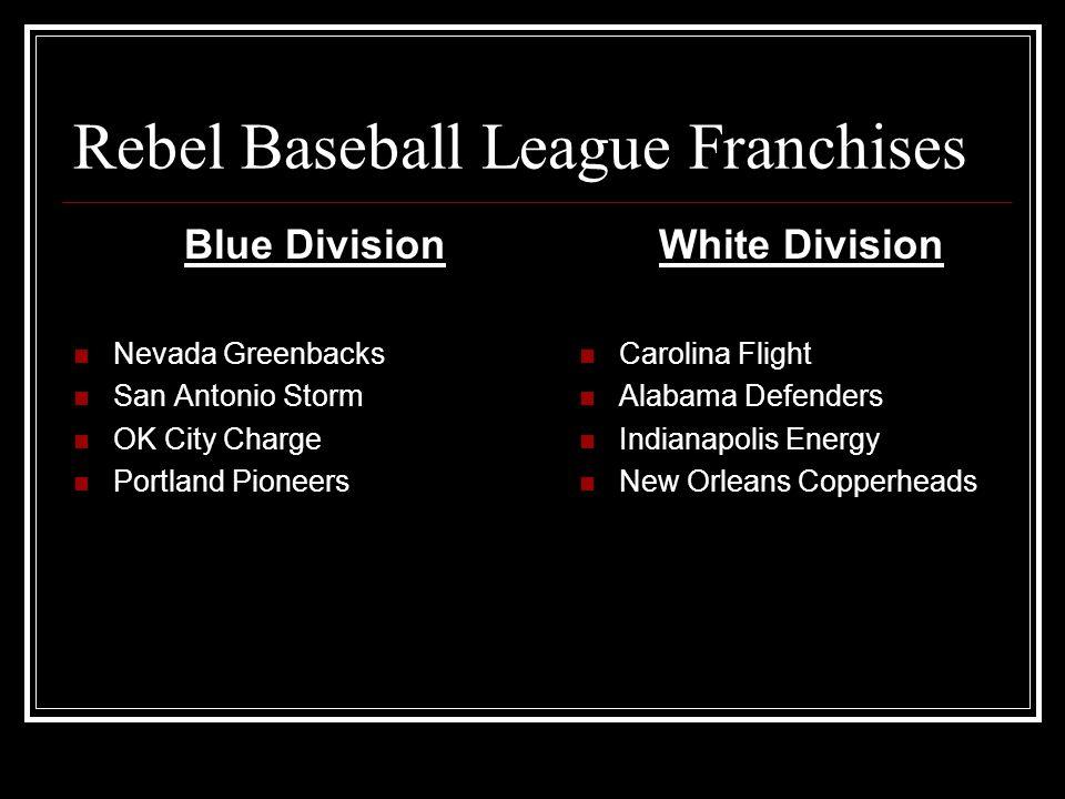 Rebel Baseball League Franchises Blue Division Nevada Greenbacks San Antonio Storm OK City Charge Portland Pioneers White Division Carolina Flight Alabama Defenders Indianapolis Energy New Orleans Copperheads