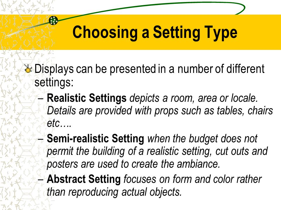 Choosing a Setting Type Displays can be presented in a number of different settings: – Realistic Settings depicts a room, area or locale. Details are