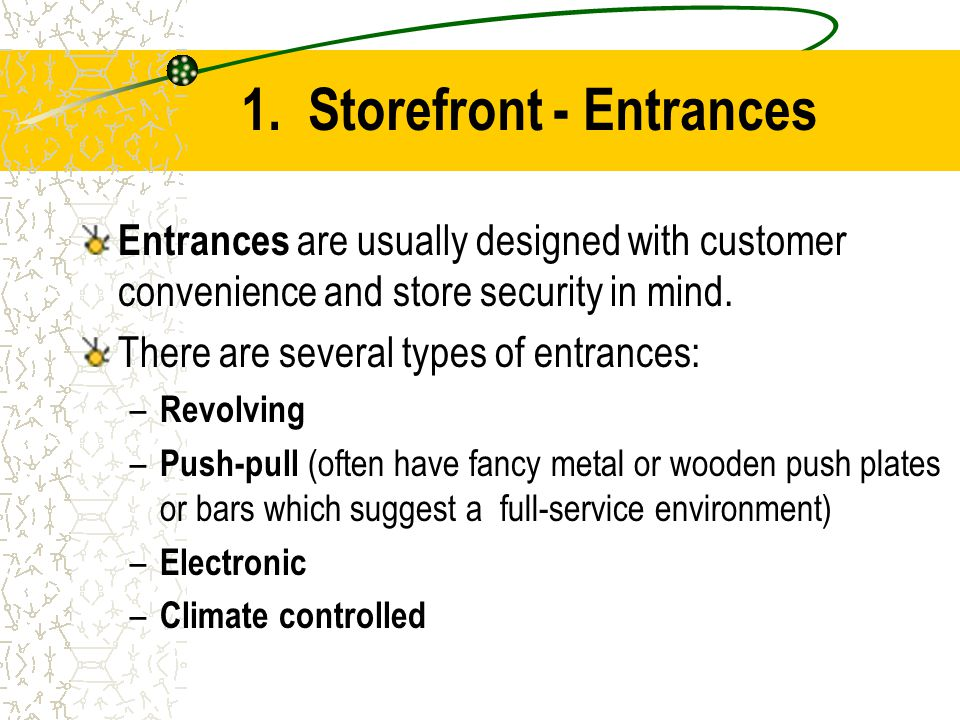 1. Storefront - Entrances Entrances are usually designed with customer convenience and store security in mind. There are several types of entrances: –