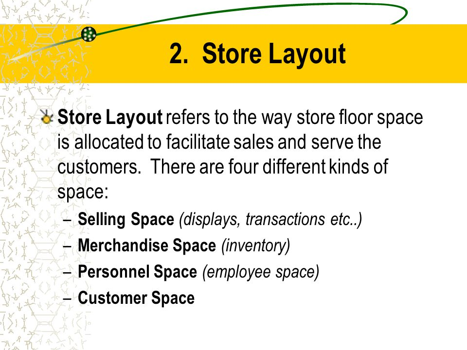 2. Store Layout Store Layout refers to the way store floor space is allocated to facilitate sales and serve the customers. There are four different ki