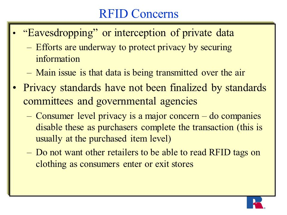 RFID Concerns Eavesdropping or interception of private data –Efforts are underway to protect privacy by securing information –Main issue is that data is being transmitted over the air Privacy standards have not been finalized by standards committees and governmental agencies –Consumer level privacy is a major concern – do companies disable these as purchasers complete the transaction (this is usually at the purchased item level) –Do not want other retailers to be able to read RFID tags on clothing as consumers enter or exit stores