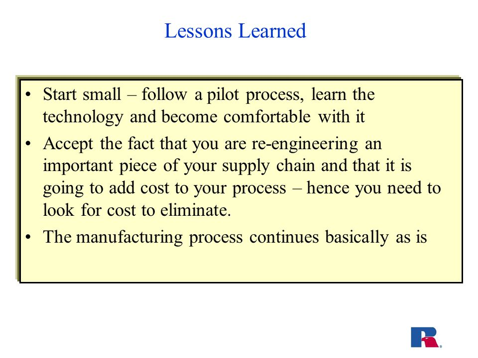 Lessons Learned Start small – follow a pilot process, learn the technology and become comfortable with it Accept the fact that you are re-engineering an important piece of your supply chain and that it is going to add cost to your process – hence you need to look for cost to eliminate.