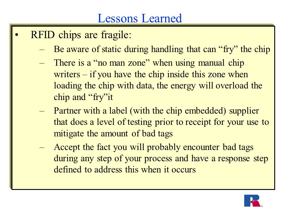 Lessons Learned RFID chips are fragile: –Be aware of static during handling that can fry the chip –There is a no man zone when using manual chip writers – if you have the chip inside this zone when loading the chip with data, the energy will overload the chip and fry it –Partner with a label (with the chip embedded) supplier that does a level of testing prior to receipt for your use to mitigate the amount of bad tags –Accept the fact you will probably encounter bad tags during any step of your process and have a response step defined to address this when it occurs