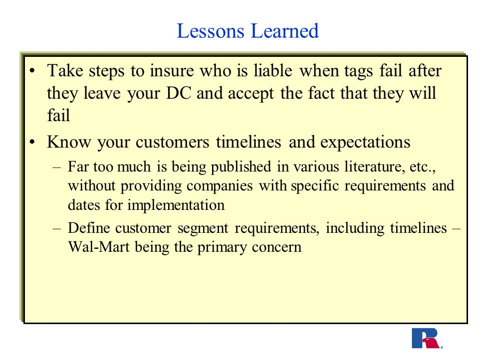 Lessons Learned Take steps to insure who is liable when tags fail after they leave your DC and accept the fact that they will fail Know your customers timelines and expectations –Far too much is being published in various literature, etc., without providing companies with specific requirements and dates for implementation –Define customer segment requirements, including timelines – Wal-Mart being the primary concern