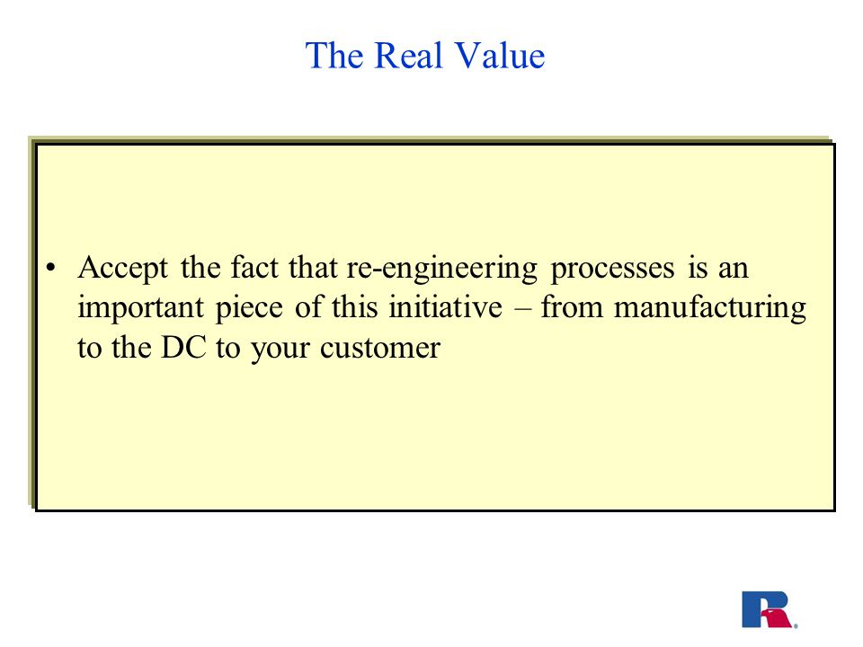The Real Value Accept the fact that re-engineering processes is an important piece of this initiative – from manufacturing to the DC to your customer