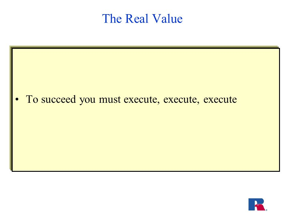 The Real Value To succeed you must execute, execute, execute