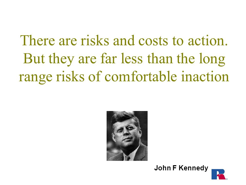 There are risks and costs to action.