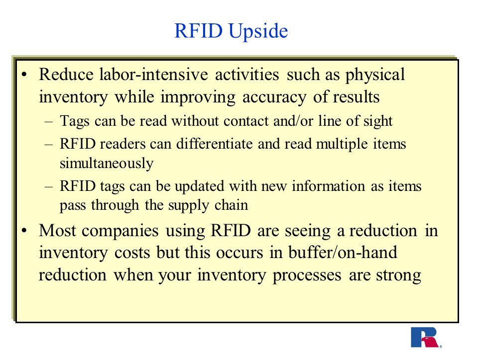 RFID Upside Reduce labor-intensive activities such as physical inventory while improving accuracy of results –Tags can be read without contact and/or line of sight –RFID readers can differentiate and read multiple items simultaneously –RFID tags can be updated with new information as items pass through the supply chain Most companies using RFID are seeing a reduction in inventory costs but this occurs in buffer/on-hand reduction when your inventory processes are strong