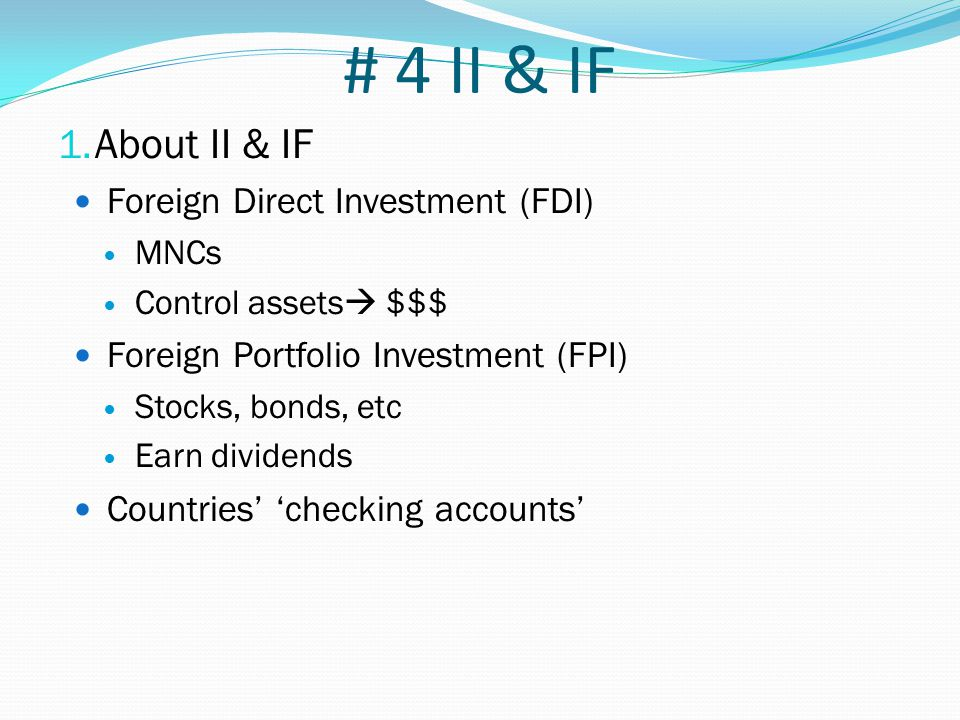 # 4 II & IF 1. About II & IF Foreign Direct Investment (FDI) MNCs Control assets  $$$ Foreign Portfolio Investment (FPI) Stocks, bonds, etc Earn divi