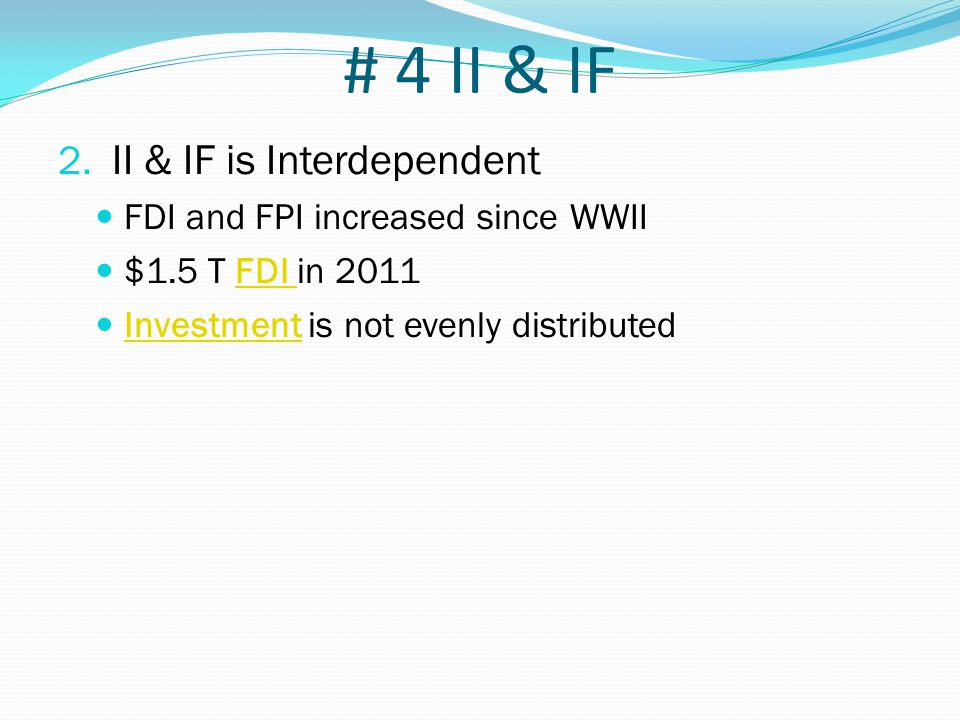 # 4 II & IF 2. II & IF is Interdependent FDI and FPI increased since WWII $1.5 T FDI in 2011FDI Investment is not evenly distributed Investment