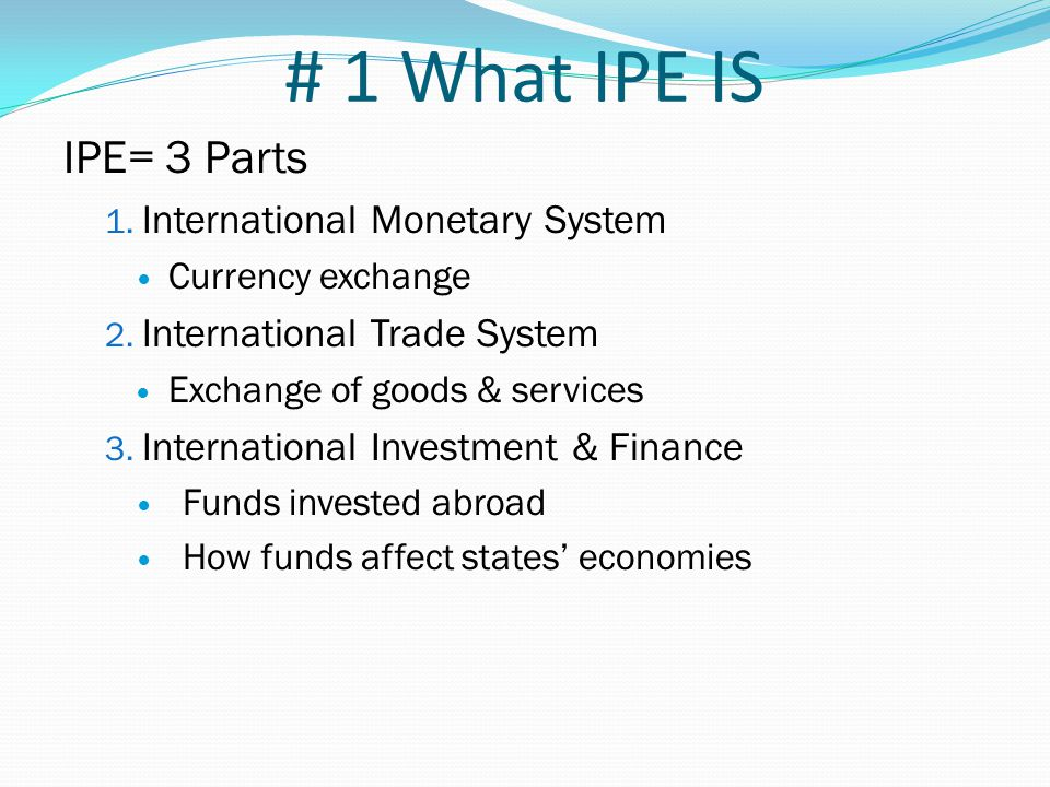 # 1 What IPE IS IPE= 3 Parts 1. International Monetary System Currency exchange 2. International Trade System Exchange of goods & services 3. Internat