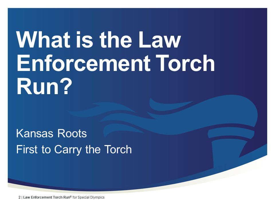 3 | Law Enforcement Torch Run ® for Special Olympics Where it all began… The Law Enforcement Torch Run began here Kansas in 1981.