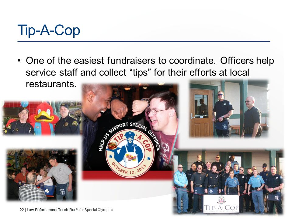 22 | Law Enforcement Torch Run ® for Special Olympics Tip-A-Cop One of the easiest fundraisers to coordinate.