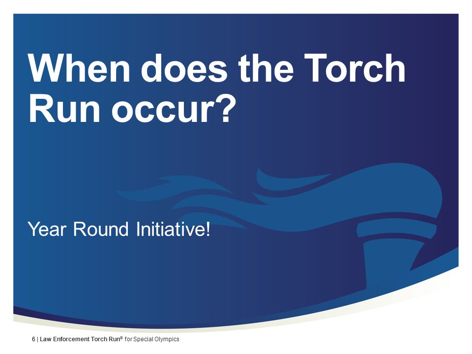 6 | Law Enforcement Torch Run ® for Special Olympics When does the Torch Run occur.