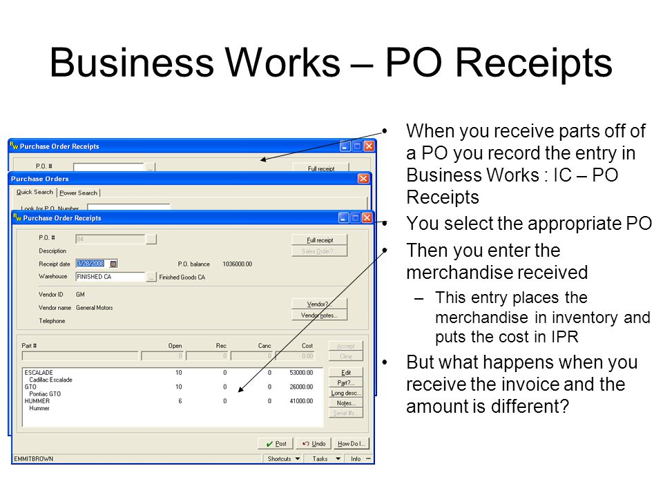 Business Works - Posting Invoice When you receive the invoice for inventory –Y–You enter the invoice in Business Works through AP – Enter required information –S–Select the open PO –E–Enter the invoice amount, accept & post The invoice amount is than credited to the IPR account –W–What if the invoice included freight.