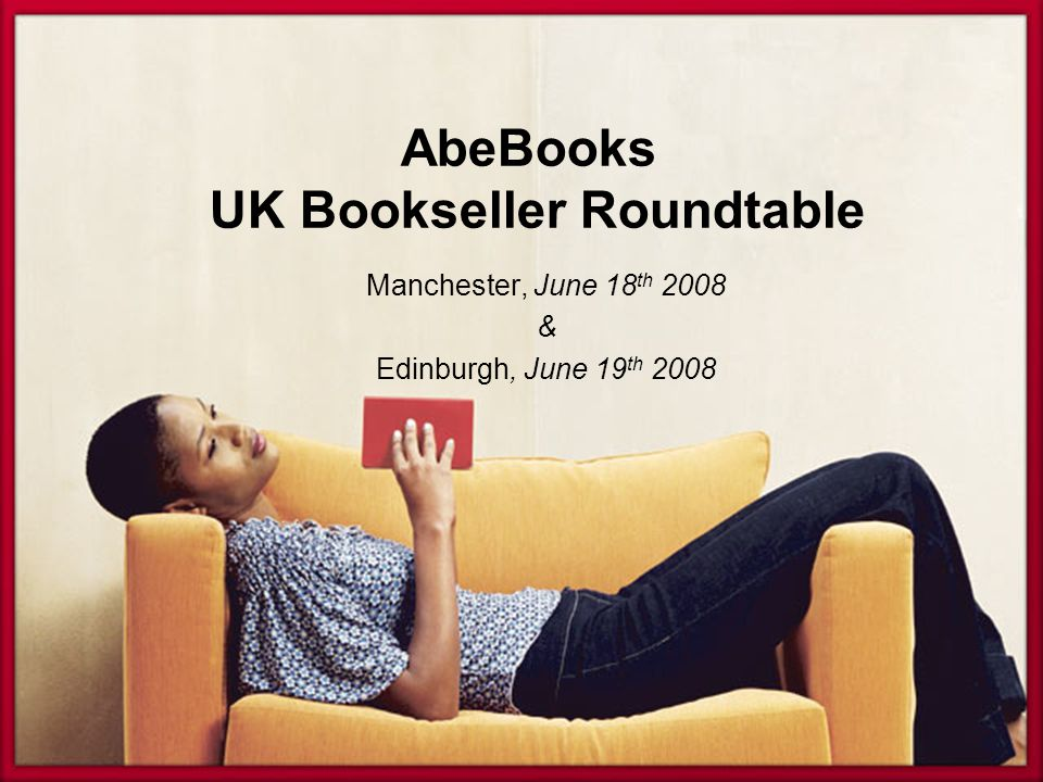 AbeBooks UK Bookseller Roundtable Manchester, June 18 th 2008 & Edinburgh, June 19 th 2008