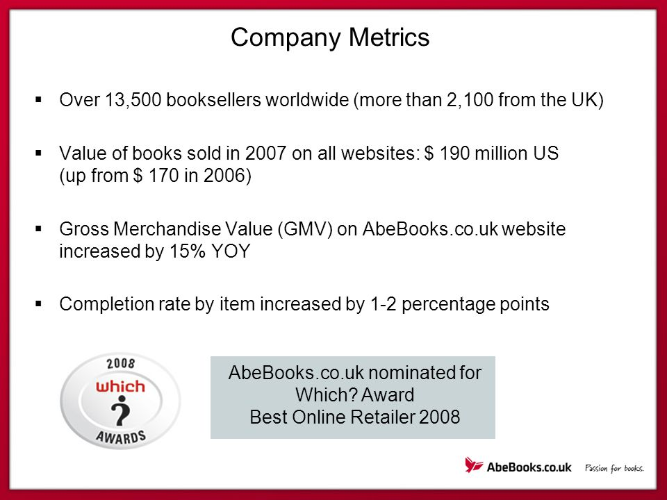 Company Metrics  Over 13,500 booksellers worldwide (more than 2,100 from the UK)  Value of books sold in 2007 on all websites: $ 190 million US (up from $ 170 in 2006)  Gross Merchandise Value (GMV) on AbeBooks.co.uk website increased by 15% YOY  Completion rate by item increased by 1-2 percentage points AbeBooks.co.uk nominated for Which.