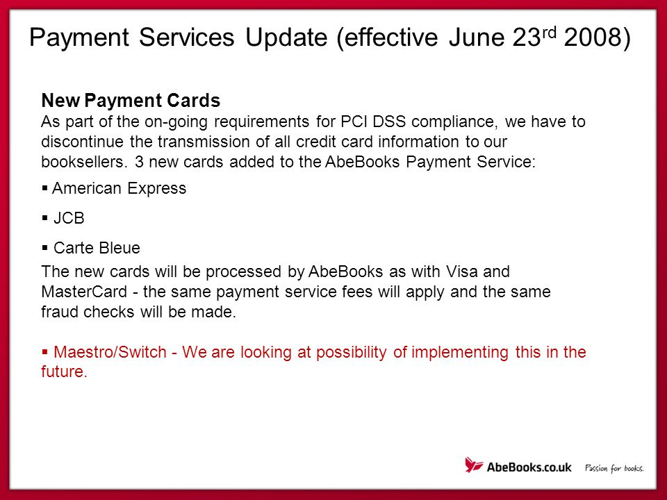 Payment Services Update (effective June 23 rd 2008) New Payment Cards As part of the on-going requirements for PCI DSS compliance, we have to discontinue the transmission of all credit card information to our booksellers.