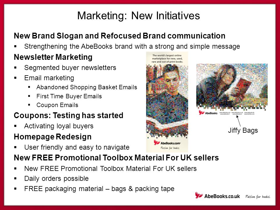 Marketing: New Initiatives New Brand Slogan and Refocused Brand communication  Strengthening the AbeBooks brand with a strong and simple message Newsletter Marketing  Segmented buyer newsletters  Email marketing  Abandoned Shopping Basket Emails  First Time Buyer Emails  Coupon Emails Coupons: Testing has started  Activating loyal buyers Homepage Redesign  User friendly and easy to navigate New FREE Promotional Toolbox Material For UK sellers  New FREE Promotional Toolbox Material For UK sellers  Daily orders possible  FREE packaging material – bags & packing tape Jiffy Bags