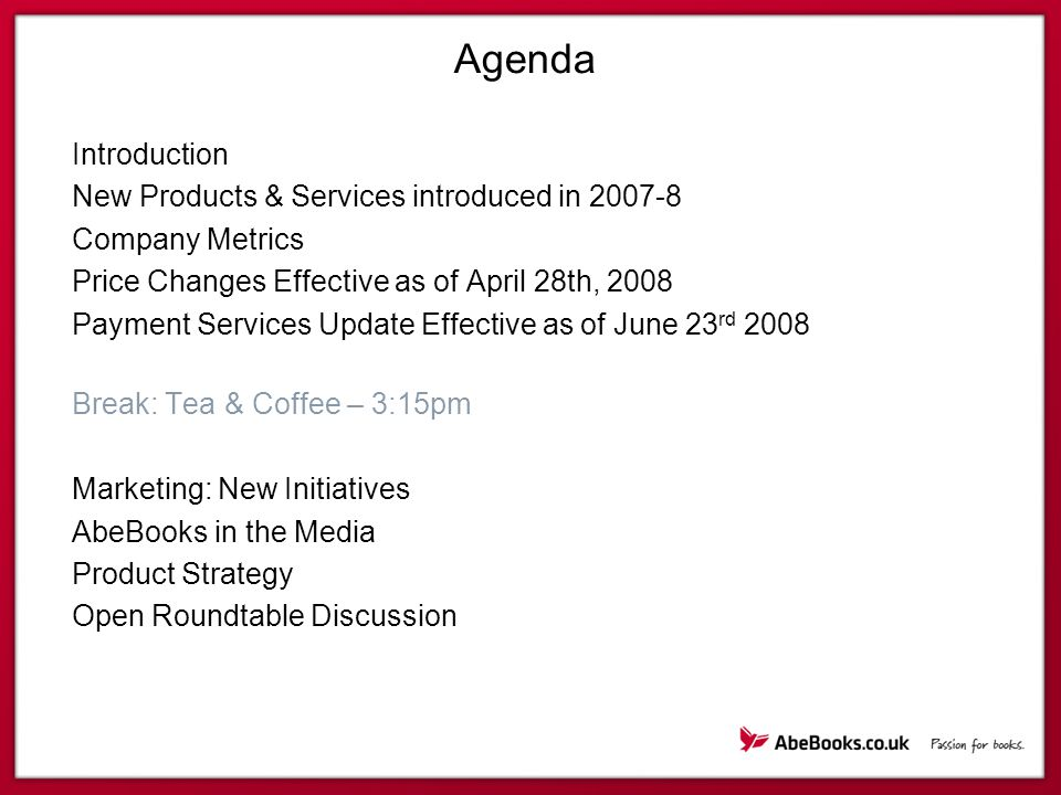 Agenda Introduction New Products & Services introduced in 2007-8 Company Metrics Price Changes Effective as of April 28th, 2008 Payment Services Update Effective as of June 23 rd 2008 Break: Tea & Coffee – 3:15pm Marketing: New Initiatives AbeBooks in the Media Product Strategy Open Roundtable Discussion