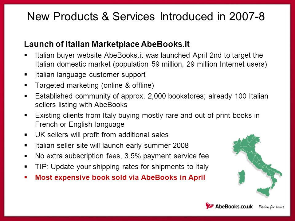 New Products & Services Introduced in 2007-8 Launch of Italian Marketplace AbeBooks.it  Italian buyer website AbeBooks.it was launched April 2nd to target the Italian domestic market (population 59 million, 29 million Internet users)  Italian language customer support  Targeted marketing (online & offline)  Established community of approx.