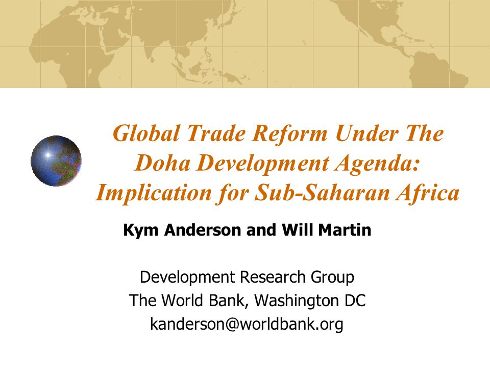 Global Trade Reform Under The Doha Development Agenda: Implication for Sub-Saharan Africa Kym Anderson and Will Martin Development Research Group The World Bank, Washington DC kanderson@worldbank.org