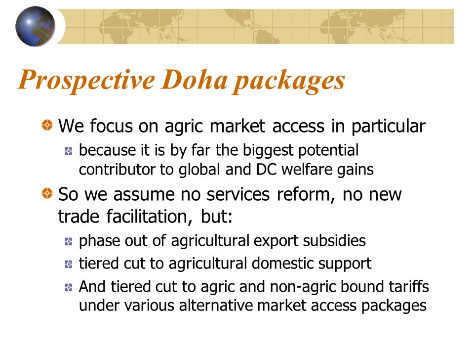 Prospective Doha packages We focus on agric market access in particular because it is by far the biggest potential contributor to global and DC welfare gains So we assume no services reform, no new trade facilitation, but: phase out of agricultural export subsidies tiered cut to agricultural domestic support And tiered cut to agric and non-agric bound tariffs under various alternative market access packages