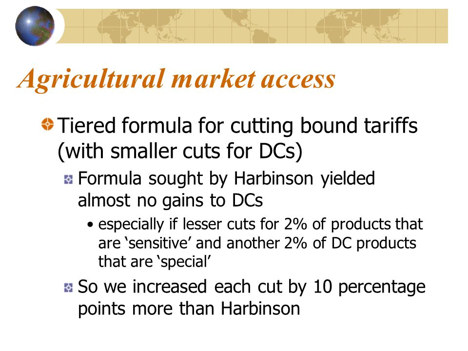 Agricultural market access Tiered formula for cutting bound tariffs (with smaller cuts for DCs) Formula sought by Harbinson yielded almost no gains to DCs especially if lesser cuts for 2% of products that are 'sensitive' and another 2% of DC products that are 'special' So we increased each cut by 10 percentage points more than Harbinson