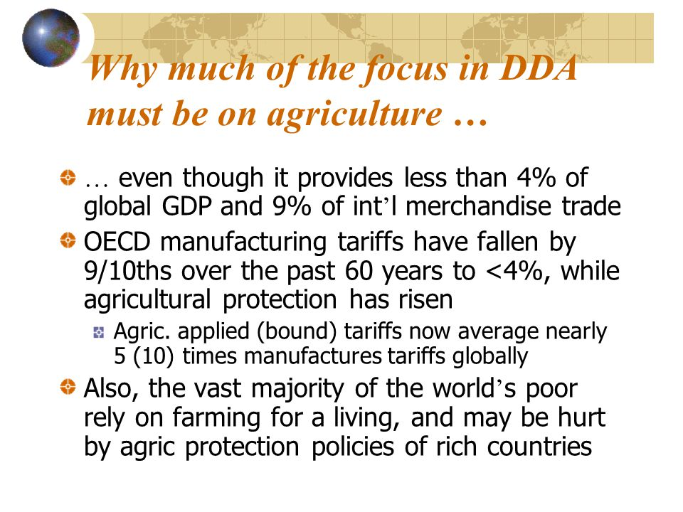 Why much of the focus in DDA must be on agriculture … … even though it provides less than 4% of global GDP and 9% of int ' l merchandise trade OECD manufacturing tariffs have fallen by 9/10ths over the past 60 years to <4%, while agricultural protection has risen Agric.