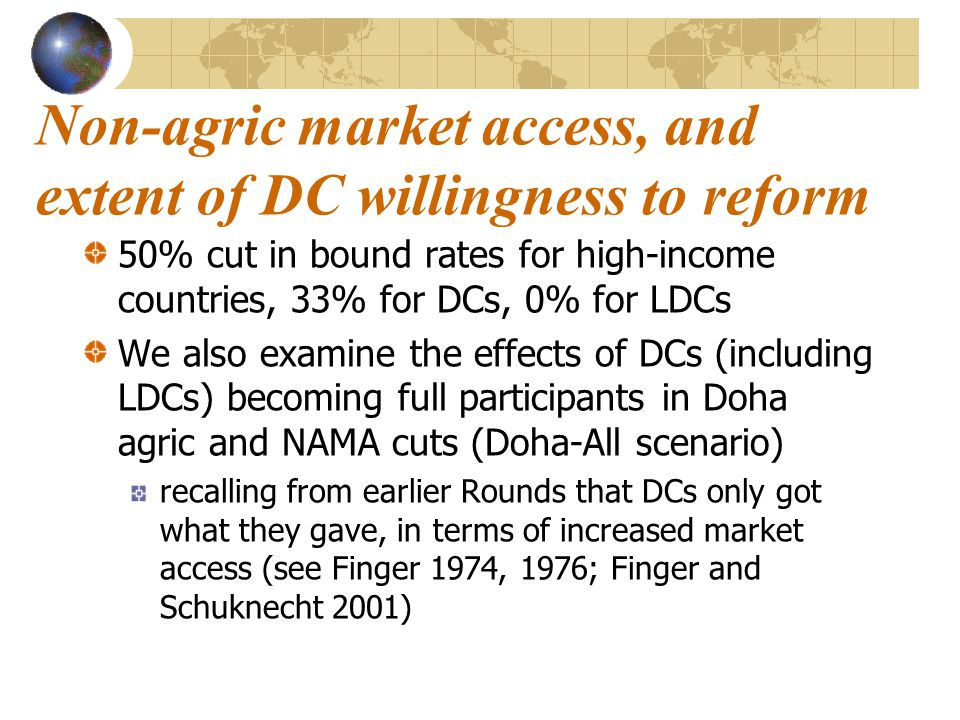 Non-agric market access, and extent of DC willingness to reform 50% cut in bound rates for high-income countries, 33% for DCs, 0% for LDCs We also examine the effects of DCs (including LDCs) becoming full participants in Doha agric and NAMA cuts (Doha-All scenario) recalling from earlier Rounds that DCs only got what they gave, in terms of increased market access (see Finger 1974, 1976; Finger and Schuknecht 2001)
