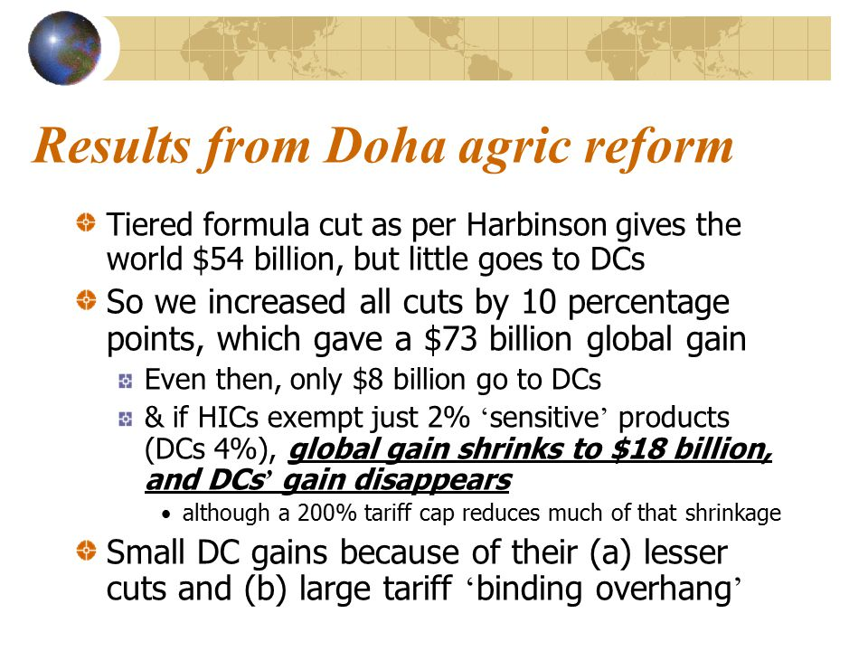 Results from Doha agric reform Tiered formula cut as per Harbinson gives the world $54 billion, but little goes to DCs So we increased all cuts by 10