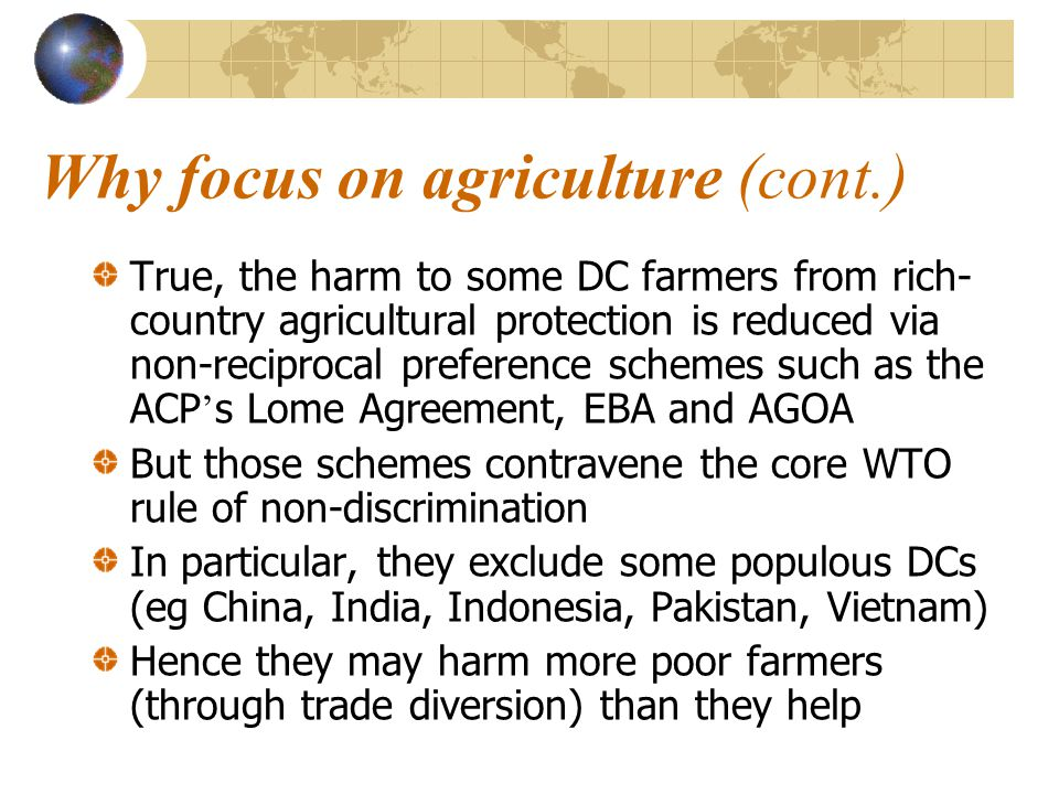 Why focus on agriculture (cont.) True, the harm to some DC farmers from rich- country agricultural protection is reduced via non-reciprocal preference