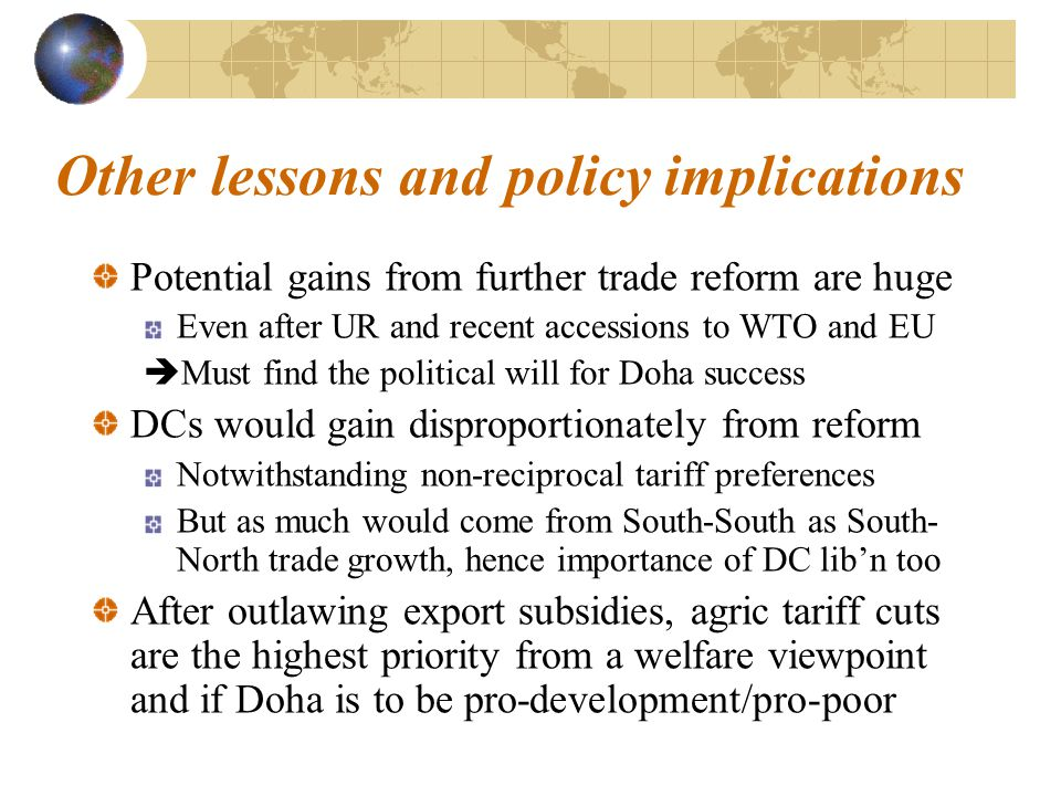 Other lessons and policy implications Potential gains from further trade reform are huge Even after UR and recent accessions to WTO and EU  Must find the political will for Doha success DCs would gain disproportionately from reform Notwithstanding non-reciprocal tariff preferences But as much would come from South-South as South- North trade growth, hence importance of DC lib'n too After outlawing export subsidies, agric tariff cuts are the highest priority from a welfare viewpoint and if Doha is to be pro-development/pro-poor
