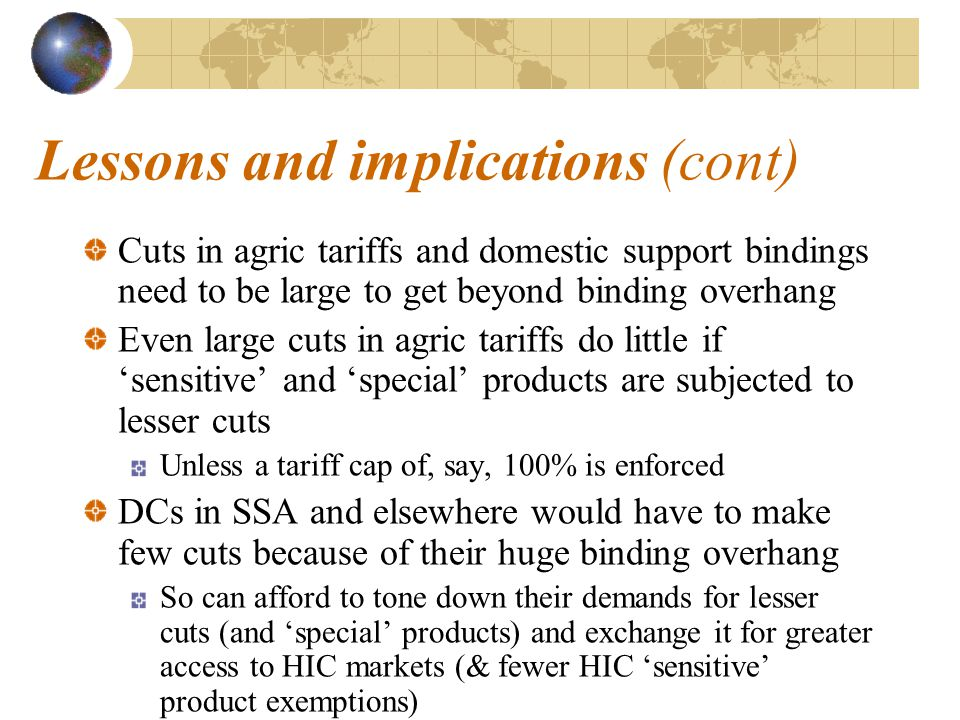 Lessons and implications (cont) Cuts in agric tariffs and domestic support bindings need to be large to get beyond binding overhang Even large cuts in agric tariffs do little if 'sensitive' and 'special' products are subjected to lesser cuts Unless a tariff cap of, say, 100% is enforced DCs in SSA and elsewhere would have to make few cuts because of their huge binding overhang So can afford to tone down their demands for lesser cuts (and 'special' products) and exchange it for greater access to HIC markets (& fewer HIC 'sensitive' product exemptions)