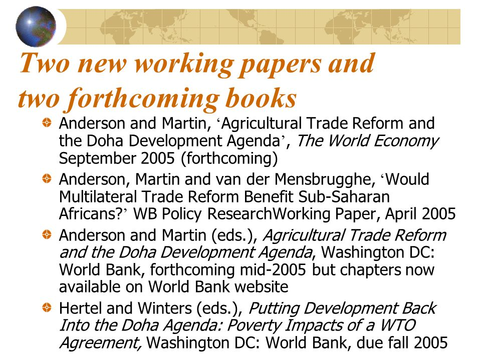 Two new working papers and two forthcoming books Anderson and Martin, ' Agricultural Trade Reform and the Doha Development Agenda ', The World Economy
