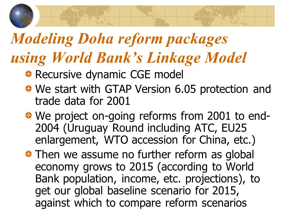 Modeling Doha reform packages using World Bank's Linkage Model Recursive dynamic CGE model We start with GTAP Version 6.05 protection and trade data f