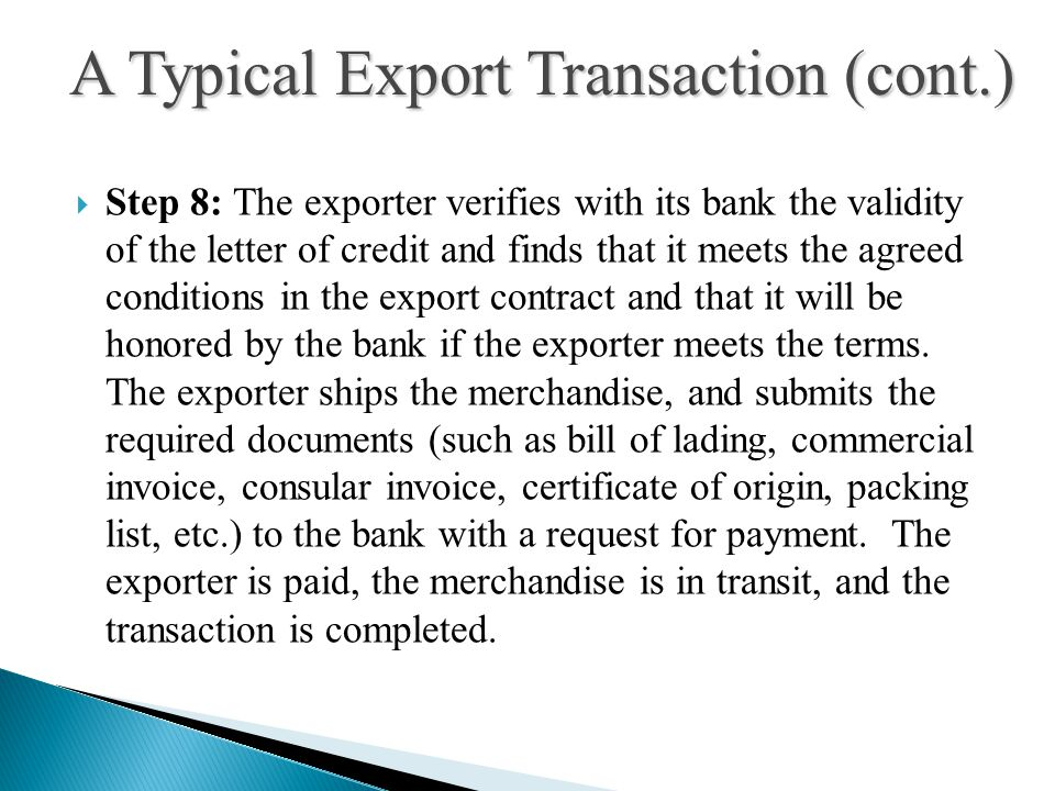  Step 8: The exporter verifies with its bank the validity of the letter of credit and finds that it meets the agreed conditions in the export contract and that it will be honored by the bank if the exporter meets the terms.