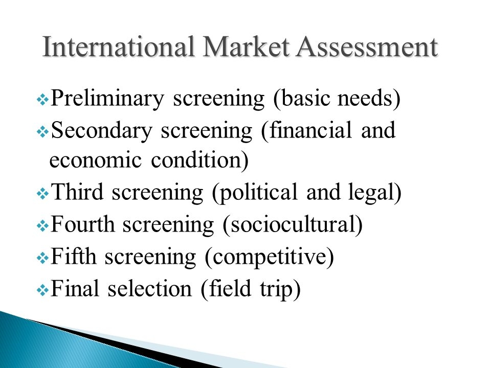  Preliminary screening (basic needs)  Secondary screening (financial and economic condition)  Third screening (political and legal)  Fourth screening (sociocultural)  Fifth screening (competitive)  Final selection (field trip) International Market Assessment