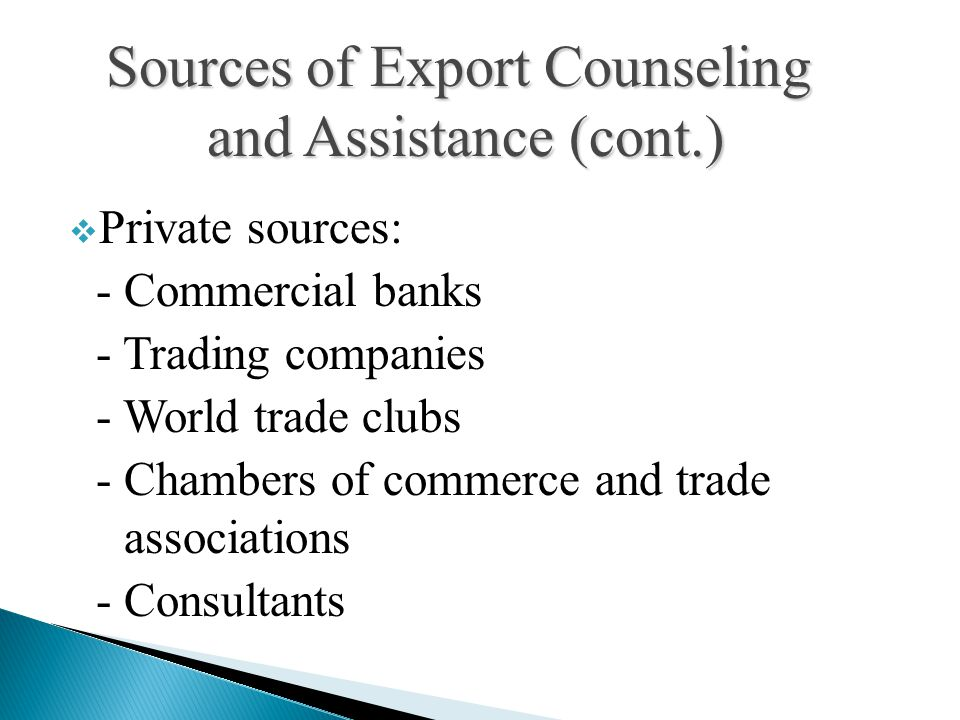  Private sources: - Commercial banks - Trading companies - World trade clubs - Chambers of commerce and trade associations - Consultants Sources of Export Counseling and Assistance (cont.)