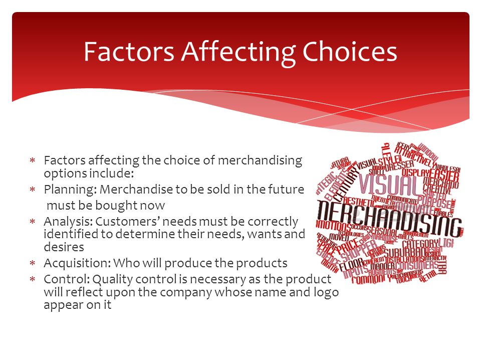  Factors affecting the choice of merchandising options include:  Planning: Merchandise to be sold in the future must be bought now  Analysis: Customers' needs must be correctly identified to determine their needs, wants and desires  Acquisition: Who will produce the products  Control: Quality control is necessary as the product will reflect upon the company whose name and logo appear on it Factors Affecting Choices