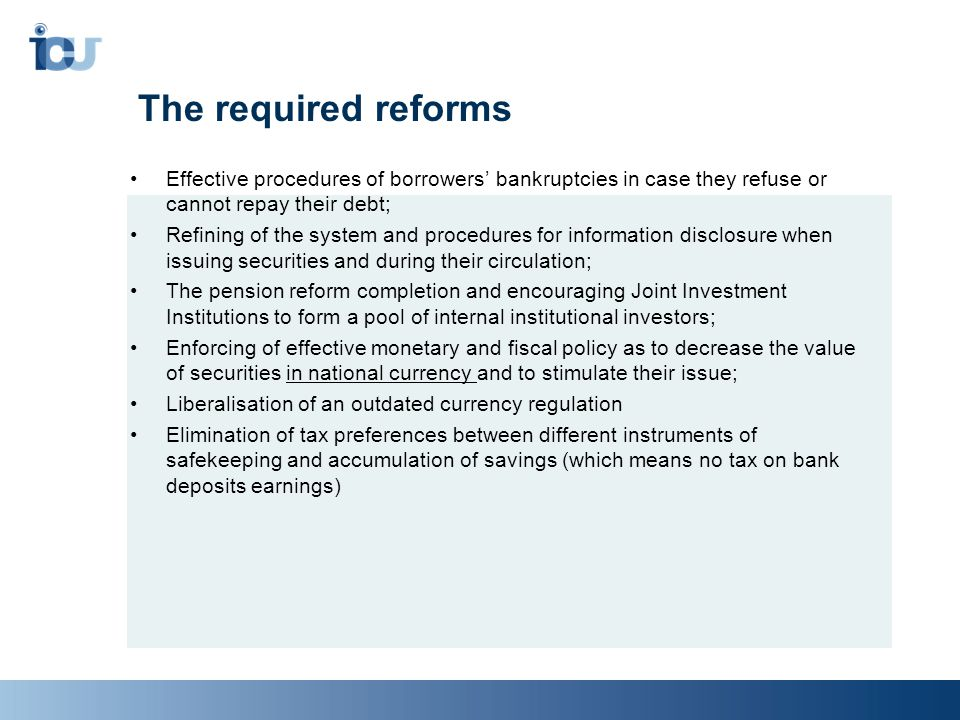 The required reforms Effective procedures of borrowers' bankruptcies in case they refuse or cannot repay their debt; Refining of the system and procedures for information disclosure when issuing securities and during their circulation; The pension reform completion and encouraging Joint Investment Institutions to form a pool of internal institutional investors; Enforcing of effective monetary and fiscal policy as to decrease the value of securities in national currency and to stimulate their issue; Liberalisation of an outdated currency regulation Elimination of tax preferences between different instruments of safekeeping and accumulation of savings (which means no tax on bank deposits earnings)