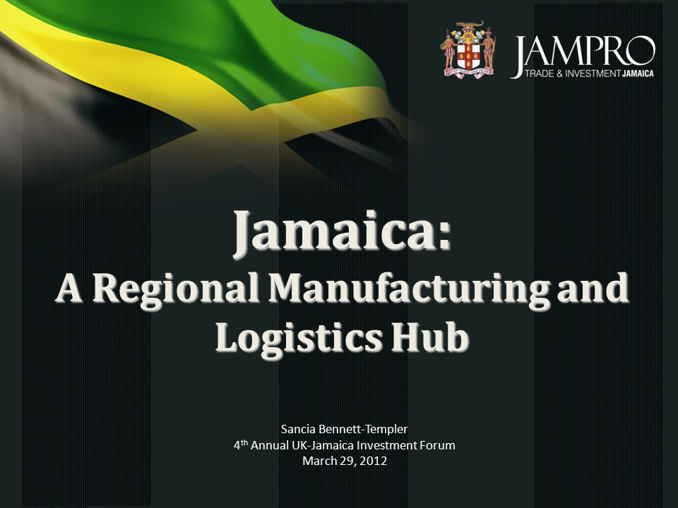 Jamaica: A Regional Manufacturing and Logistics Hub Sancia Bennett-Templer 4 th Annual UK-Jamaica Investment Forum March 29, 2012