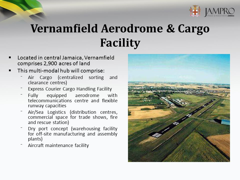 Vernamfield Aerodrome & Cargo Facility  Located in central Jamaica, Vernamfield comprises 2,900 acres of land  This multi-modal hub will comprise: ⁻Air Cargo (centralized sorting and clearance centres) ⁻Express Courier Cargo Handling Facility ⁻Fully equipped aerodrome with telecommunications centre and flexible runway capacities ⁻Air/Sea Logistics (distribution centres, commercial space for trade shows, fire and rescue station) ⁻Dry port concept (warehousing facility for off-site manufacturing and assembly plants) ⁻Aircraft maintenance facility