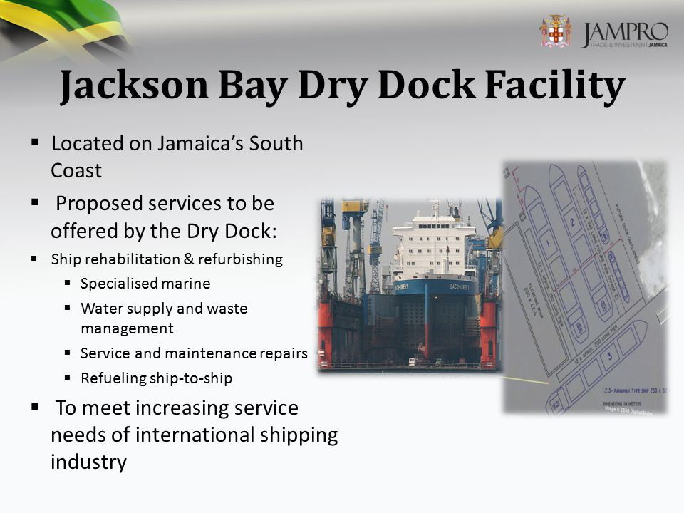 Jackson Bay Dry Dock Facility  Located on Jamaica's South Coast  Proposed services to be offered by the Dry Dock:  Ship rehabilitation & refurbishing  Specialised marine  Water supply and waste management  Service and maintenance repairs  Refueling ship-to-ship  To meet increasing service needs of international shipping industry