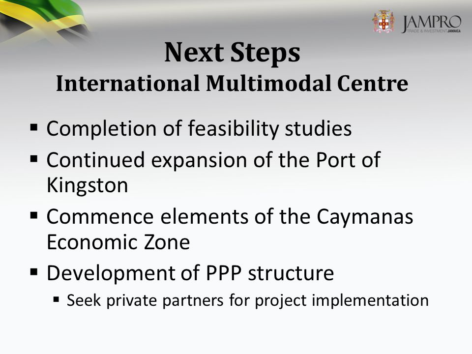 Next Steps International Multimodal Centre  Completion of feasibility studies  Continued expansion of the Port of Kingston  Commence elements of the Caymanas Economic Zone  Development of PPP structure  Seek private partners for project implementation