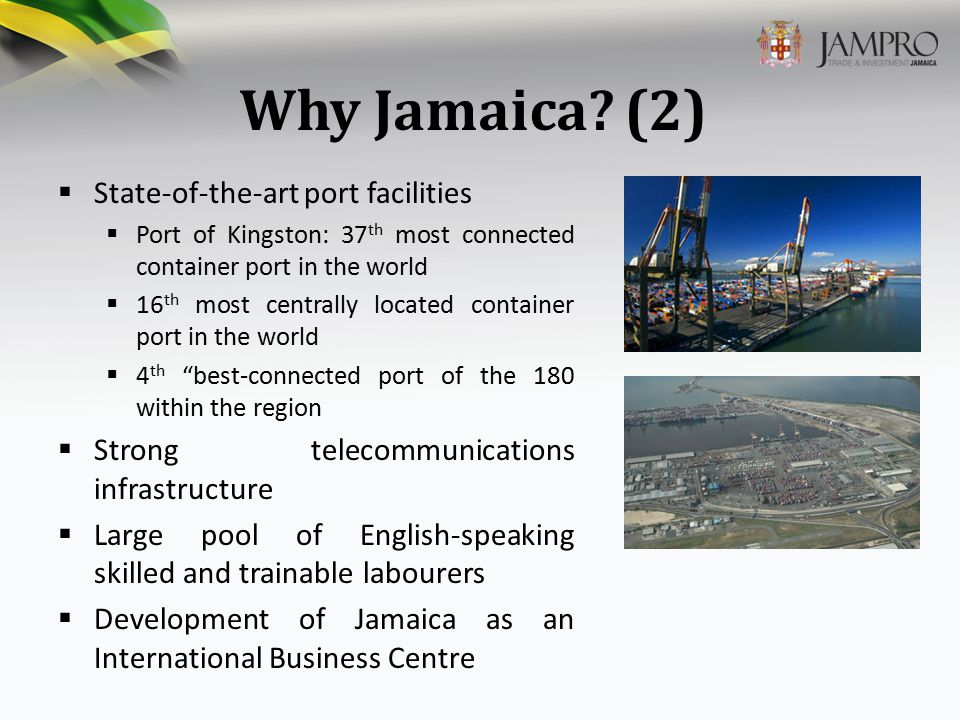 Why Jamaica? (2)  State-of-the-art port facilities  Port of Kingston: 37 th most connected container port in the world  16 th most centrally locate