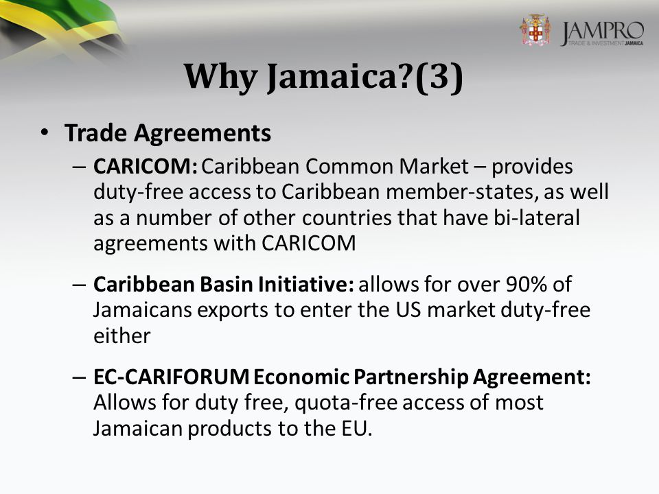 Why Jamaica?(3) Trade Agreements – CARICOM: Caribbean Common Market – provides duty-free access to Caribbean member-states, as well as a number of other countries that have bi-lateral agreements with CARICOM – Caribbean Basin Initiative: allows for over 90% of Jamaicans exports to enter the US market duty-free either – EC-CARIFORUM Economic Partnership Agreement: Allows for duty free, quota-free access of most Jamaican products to the EU.