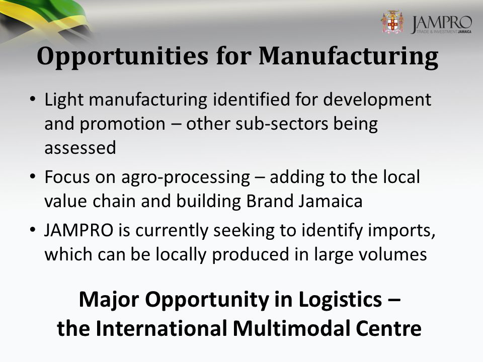 Opportunities for Manufacturing Light manufacturing identified for development and promotion – other sub-sectors being assessed Focus on agro-processing – adding to the local value chain and building Brand Jamaica JAMPRO is currently seeking to identify imports, which can be locally produced in large volumes Major Opportunity in Logistics – the International Multimodal Centre