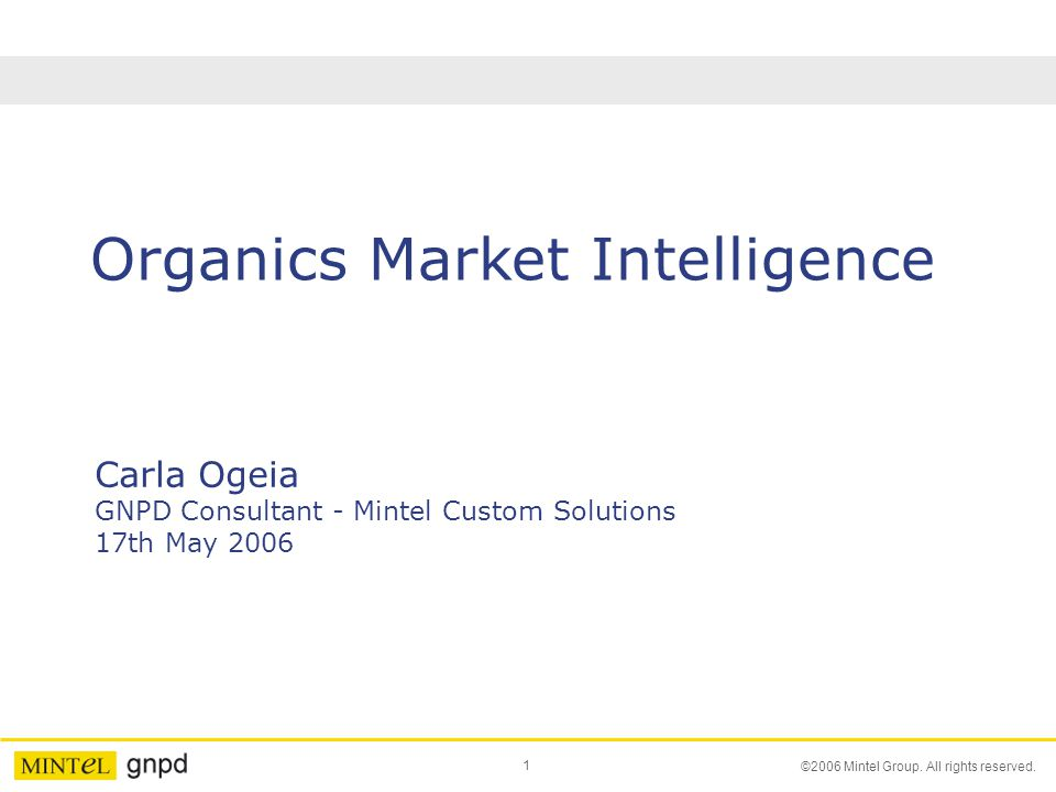 1 ©2006 Mintel Group. All rights reserved. Carla Ogeia GNPD Consultant - Mintel Custom Solutions 17th May 2006 Organics Market Intelligence